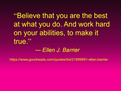 "Quote # ""Believe that you are the best at what you do. And work hard on your abilities, to make it true."""